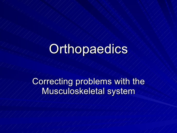 Orthopaedics Correcting problems with the Musculoskeletal system