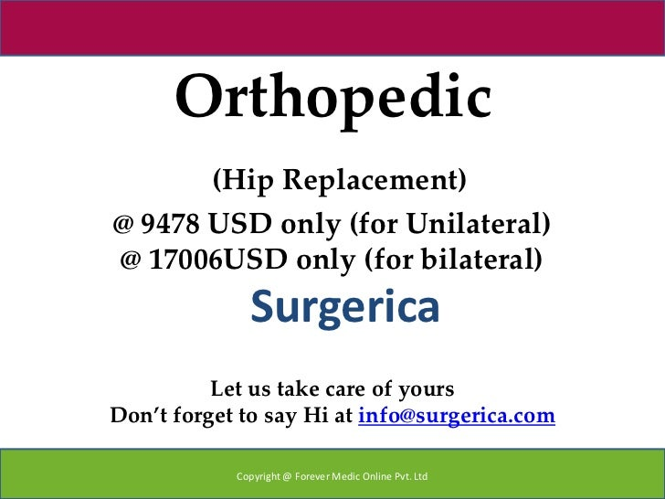 Orthopedic       (Hip Replacement)@ 9478 USD only (for Unilateral)@ 17006USD only (for bilateral)              Surgerica  ...
