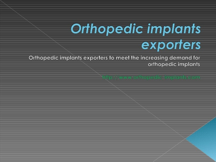    Orthopedic implants are replacement for bones in the    human body.   Orthopedic implantation is done for patients wh...