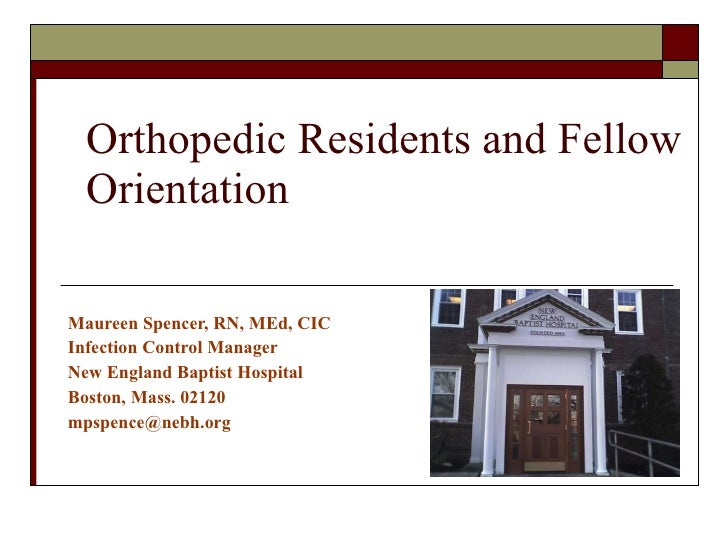 Orthopedic Residents and Fellow Orientation Maureen Spencer, RN, MEd, CIC Infection Control Manager New England Baptist Ho...