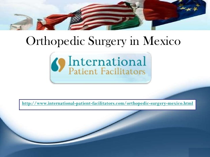 Orthopedic Surgery in Mexico <br />http://www.international-patient-facilitators.com/orthopedic-surgery-mexico.html<br />
