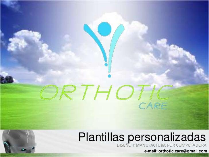 Plantillas personalizadas       DISEÑO Y MANUFACTURA POR COMPUTADORA                 e-mail: orthotic.care@gmail.com