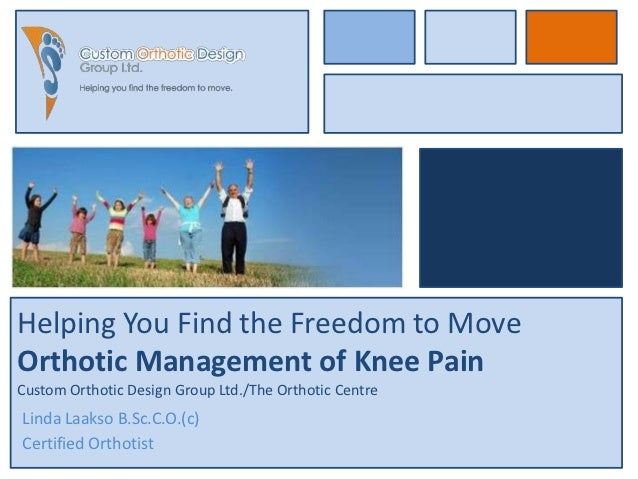 Helping You Find the Freedom to MoveOrthotic Management of Knee PainCustom Orthotic Design Group Ltd./The Orthotic CentreL...