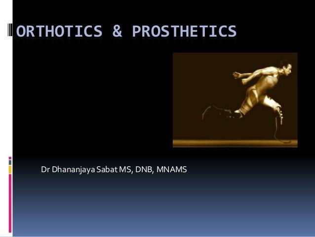 ORTHOTICS & PROSTHETICS  Dr Dhananjaya Sabat MS, DNB, MNAMS