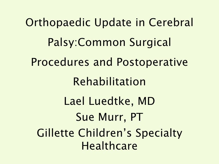 Orthopaedic Update in Cerebral Palsy:Common Surgical Procedures and Postoperative Rehabilitation Lael Luedtke, MD Sue Murr...