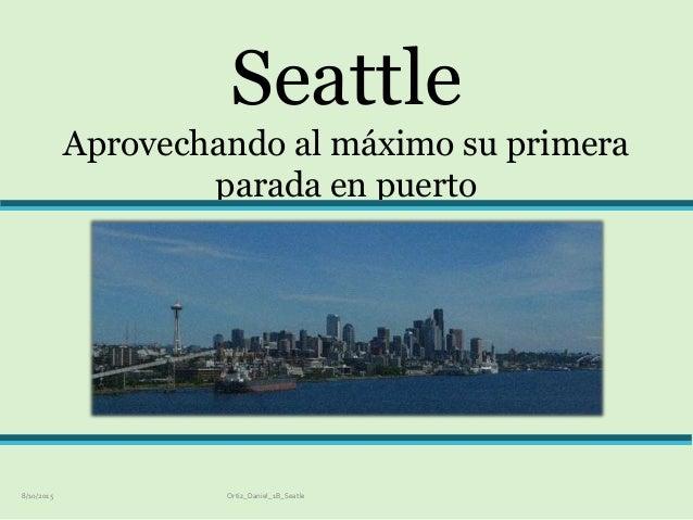 Seattle Aprovechando al máximo su primera parada en puerto 8/10/2015 Ortiz_Daniel_1B_Seatle
