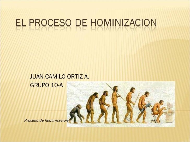 JUAN CAMILO ORTIZ A. GRUPO 10-A Proceso de hominización