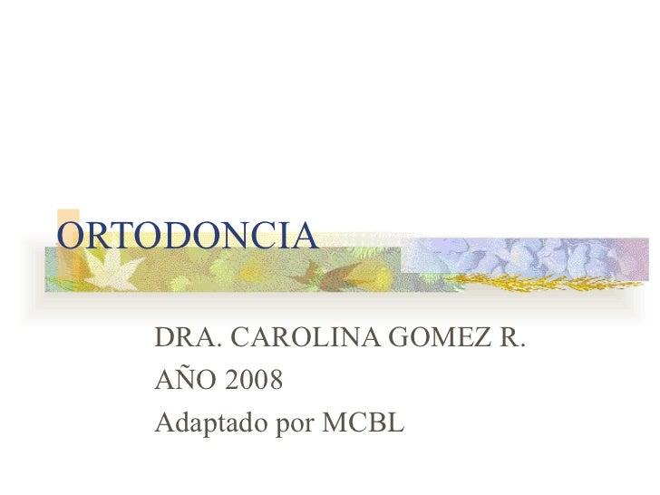 ORTODONCIA DRA. CAROLINA GOMEZ R. AÑO 2008 Adaptado por MCBL