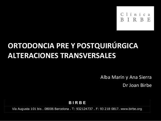 ORTODONCIA PRE Y POSTQUIRÚRGICA ALTERACIONES TRANSVERSALES Alba Marín y Ana Sierra Dr Joan BirbeDr Joan Birbe B I R B E Ví...