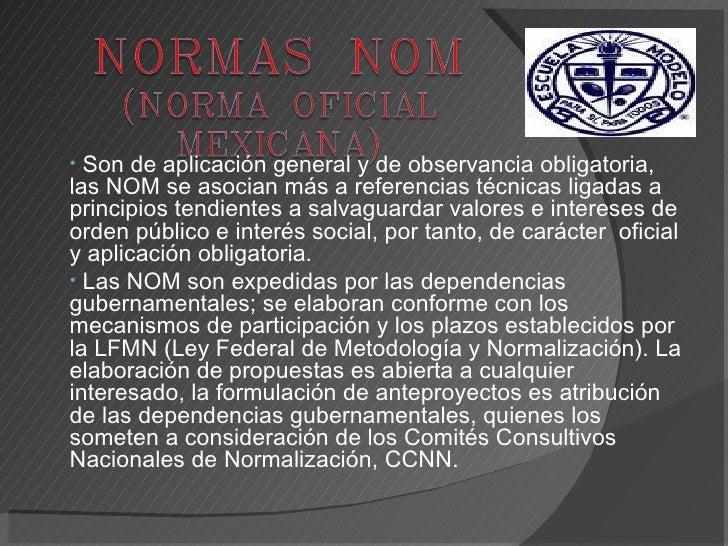 <ul><li>Son de aplicación general y de observancia obligatoria, las NOM se asocian más a referencias técnicas ligadas a pr...