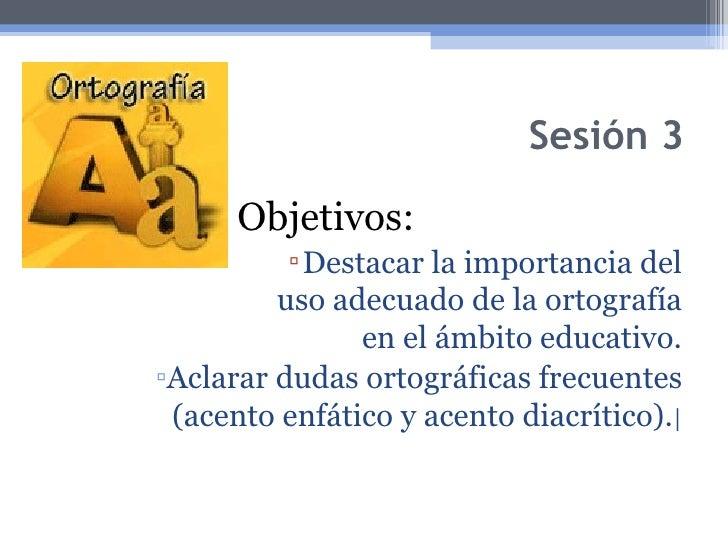 Sesión 3 <ul><li>Objetivos: </li></ul><ul><ul><ul><ul><ul><li>Destacar la importancia del uso adecuado de la ortografía en...