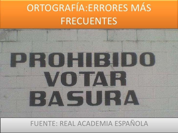 ORTOGRAFÍA:ERRORES MÁS FRECUENTES<br />FUENTE: REAL ACADEMIA ESPAÑOLA<br />