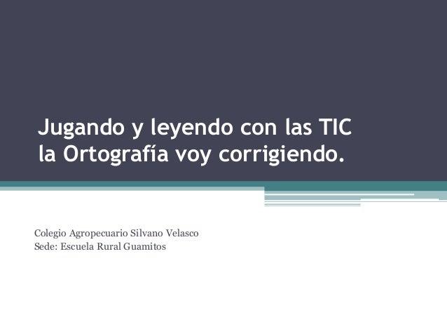 Jugando y leyendo con las TIC la Ortografía voy corrigiendo.  Colegio Agropecuario Silvano Velasco Sede: Escuela Rural Gua...