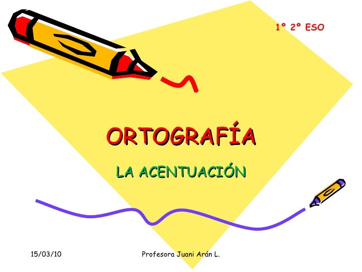 ORTOGRAFÍA LA ACENTUACIÓN 1º 2º ESO 15/03/10 Profesora Juani Arán L.