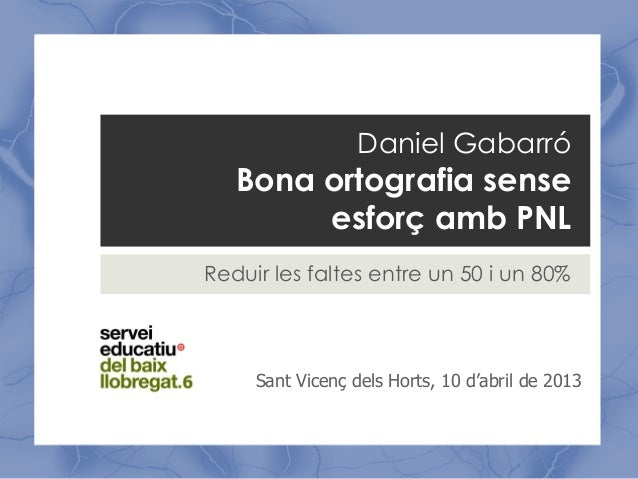 Daniel Gabarró   Bona ortografia sense        esforç amb PNLReduir les faltes entre un 50 i un 80%     Sant Vicenç dels Ho...