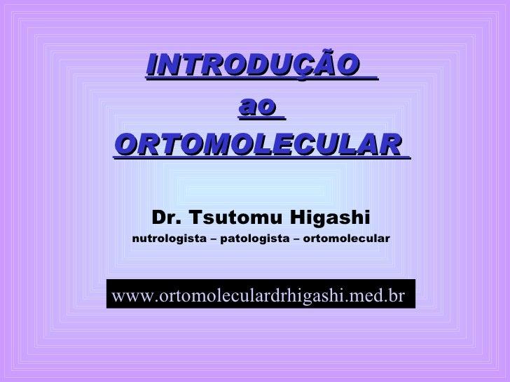 INTRODUÇÃO  ao  ORTOMOLECULAR  Dr. Tsutomu Higashi nutrologista – patologista – ortomolecular www.ortomoleculardrhigashi.m...