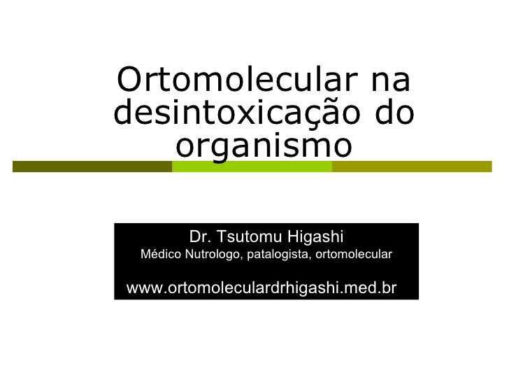 Ortomolecular na desintoxicação do organismo Dr. Tsutomu Higashi Médico Nutrologo, patalogista, ortomolecular www.ortomole...