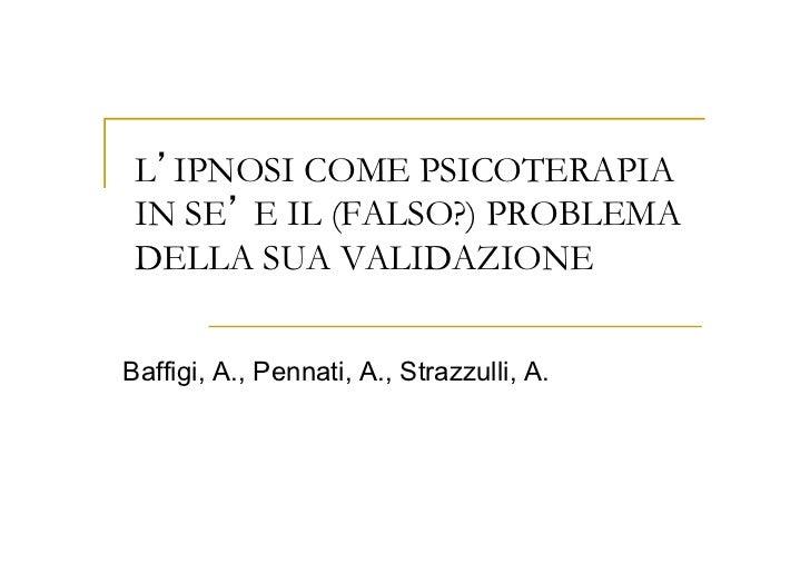 L IPNOSI COME PSICOTERAPIA IN SE E IL (FALSO?) PROBLEMA DELLA SUA VALIDAZIONEBaffigi, A., Pennati, A., Strazzulli, A.