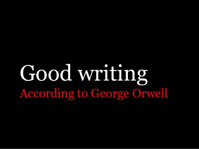 george orwell essay on good writing Eric arthur blair, now more commonly known as george orwell was born in india in 1903, and his father was an official in the indian civil service throughout orwell's childhood he felt a deep sense of isolation, a factor to later influence his writing in 1911 he was sent to a boarding school on.