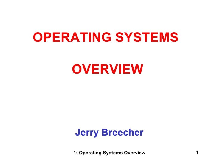 OPERATING SYSTEMS    OVERVIEW    Jerry Breecher    1: Operating Systems Overview   1