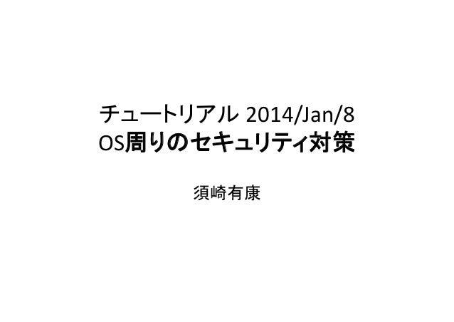 チュートリアル 2014/Jan/8 / / OS周りのセキュリティ対策 須崎有康