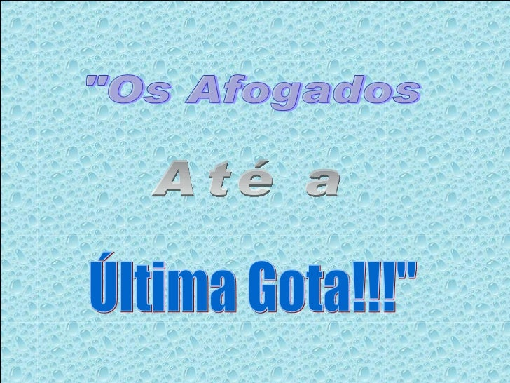 """""""Os Afogados Até a Última Gota!!!"""""""