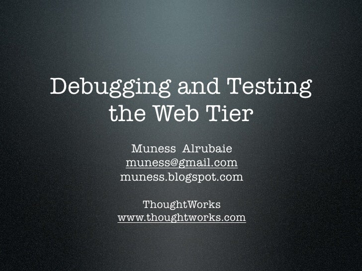 Debugging and Testing     the Web Tier       Muness Alrubaie      muness@gmail.com      muness.blogspot.com          Thoug...