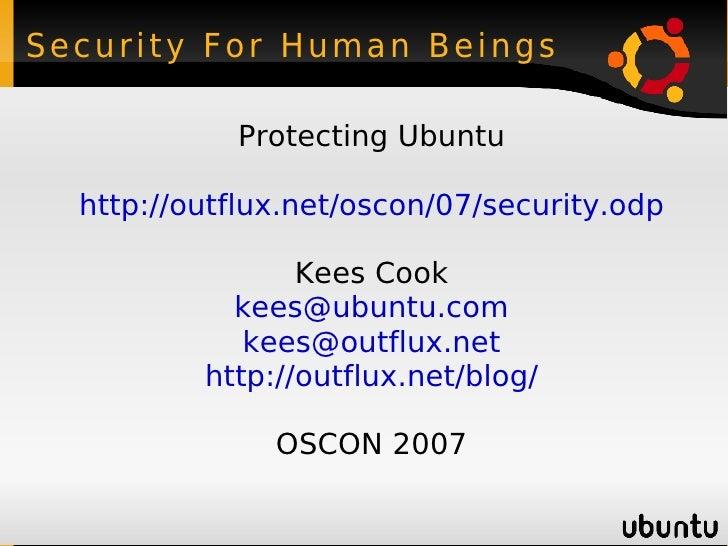 Security For Human Beings <ul><ul><li>Protecting Ubuntu </li></ul></ul><ul><ul><li>http://outflux.net/oscon/07/security.od...
