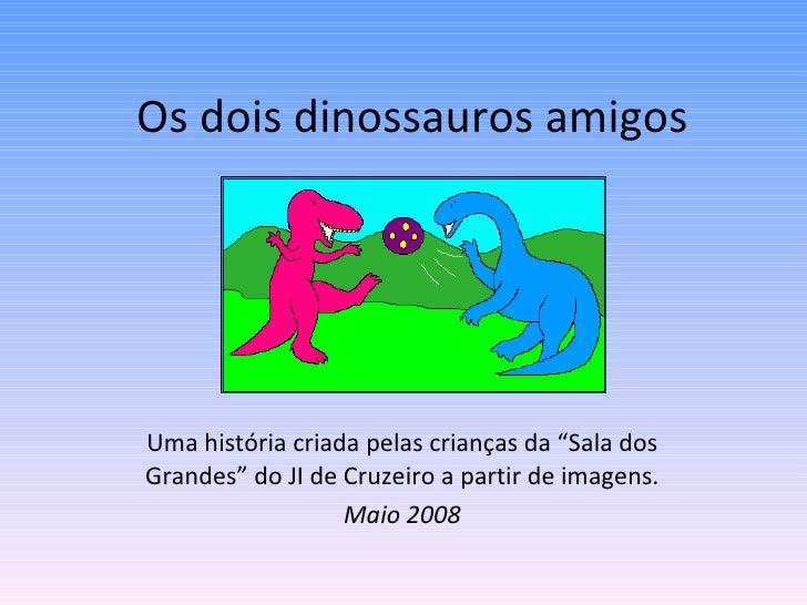 """Os dois dinossauros amigos Uma história criada pelas crianças da """"Sala dos Grandes"""" do JI de Cruzeiro a partir de imagens...."""