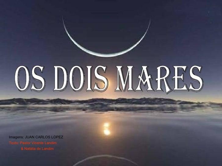 OS DOIS MARES Imagens: JUAN CARLOS LOPEZ Texto: Pastor Vicente Landim & Natália de Landim