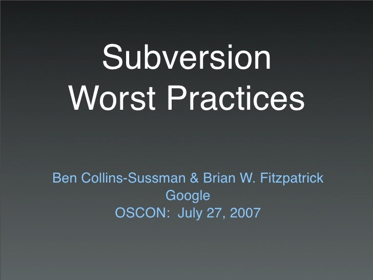 Subversion   Worst Practices  Ben Collins-Sussman & Brian W. Fitzpatrick                  Google           OSCON: July 27,...