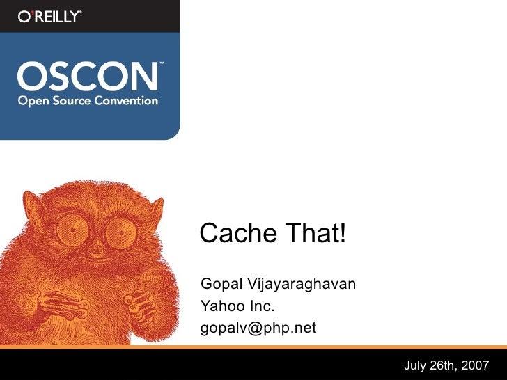 Cache That! Gopal Vijayaraghavan Yahoo Inc. gopalv@php.net                         July 26th, 2007