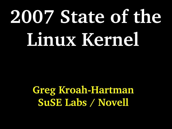2007 State of the Linux Kernel  Greg Kroah-Hartman SuSE Labs / Novell