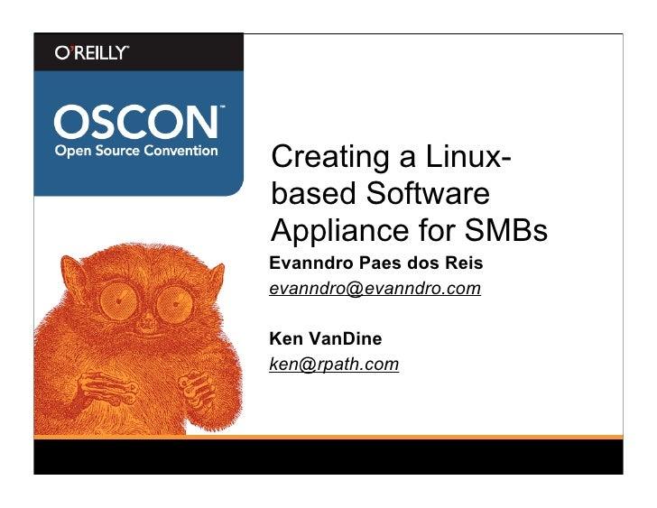 Creating a Linux- based Software Appliance for SMBs Evanndro Paes dos Reis evanndro@evanndro.com  Ken VanDine ken@rpath.com