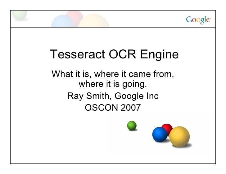Tesseract OCR Engine What it is, where it came from,       where it is going.   Ray Smith, Google Inc          OSCON 2007