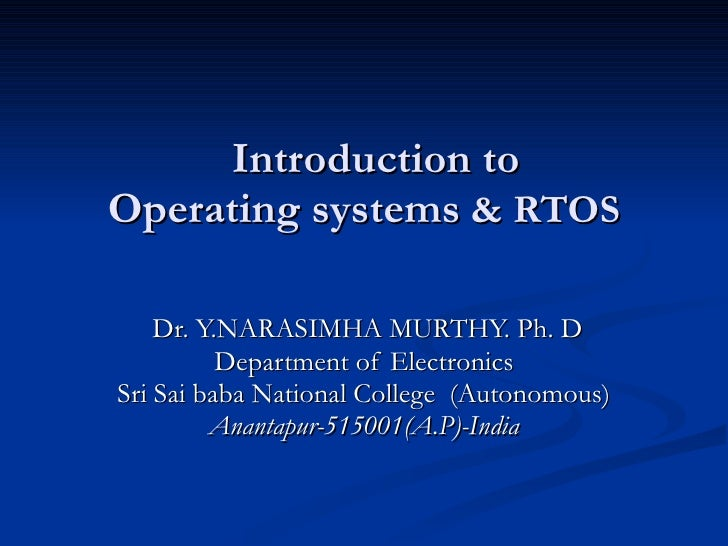 Introduction to   Operating systems  & RTOS Dr. Y.NARASIMHA MURTHY. Ph. D Department of Electronics Sri Sai baba National ...