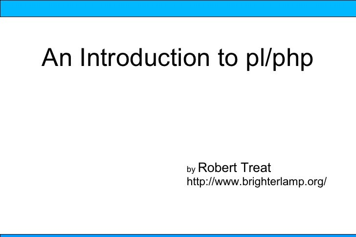 An Introduction to pl/php                 by Robert   Treat              http://www.brighterlamp.org/