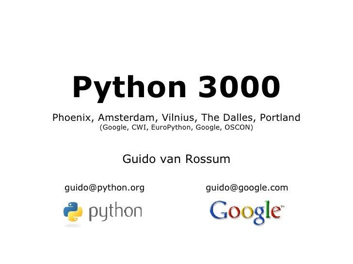 Python 3000 Phoenix, Amsterdam, Vilnius, The Dalles, Portland (Google, CWI, EuroPython, Google, OSCON) Guido van Rossum [e...