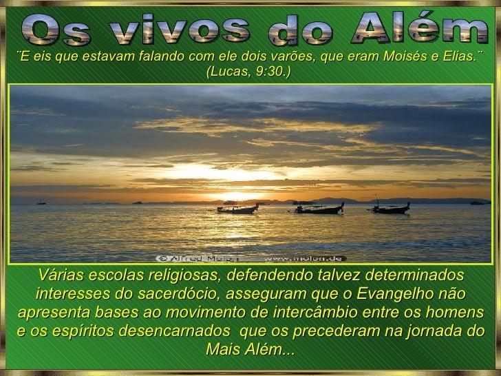 Os vivos do Além ¨E eis que estavam falando com ele dois varões, que eram Moisés e Elias.¨ (Lucas, 9:30.) Várias escolas r...