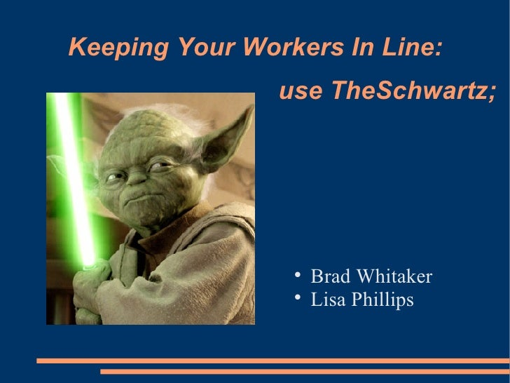 Keeping Your Workers In Line: <ul><li>Brad Whitaker </li></ul><ul><li>Lisa Phillips </li></ul>use TheSchwartz;