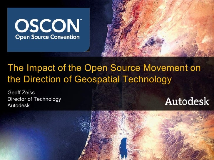 The Impact of the Open Source Movement on the Direction of Geospatial Technology Geoff Zeiss Director of Technology Autode...
