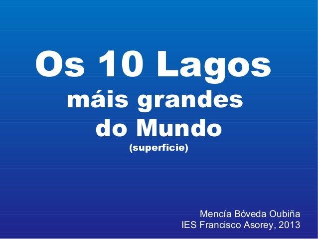 Os 10 Lagos máis grandes do Mundo (superficie) Mencía Bóveda Oubiña IES Francisco Asorey, 2013