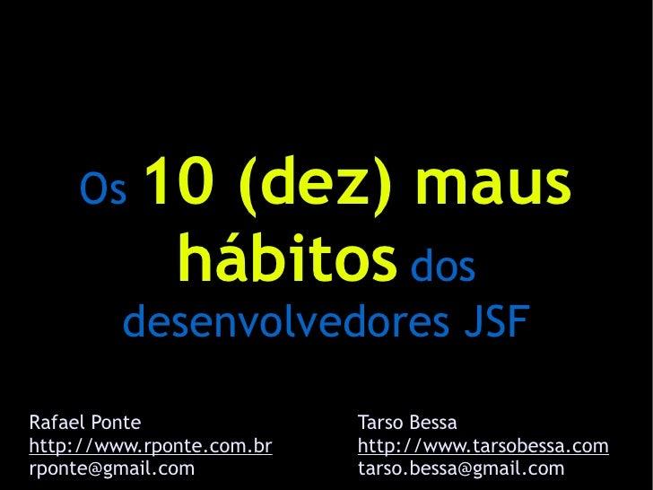 Os 10       (dez) maus              hábitos dos         desenvolvedores JSFRafael Ponte               Tarso Bessahttp://ww...