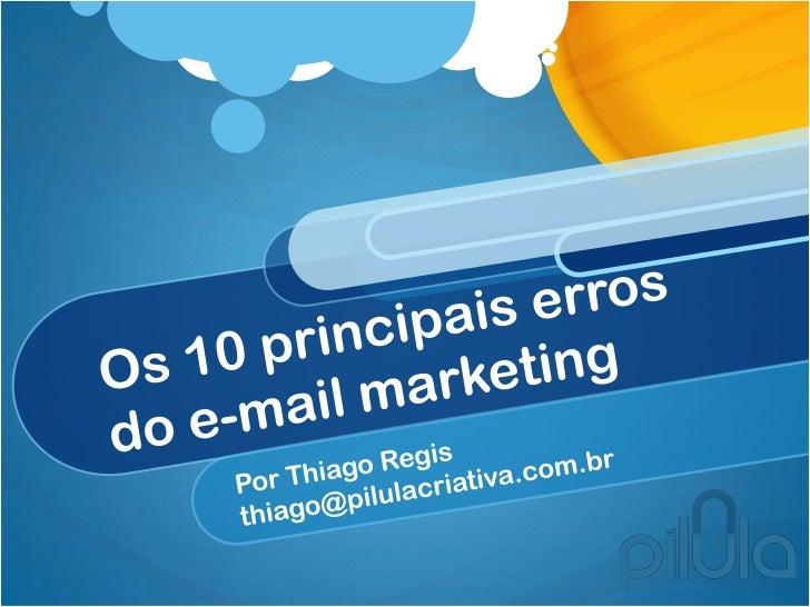 Os 10 principais erros do e-mail marketing                                       Por Thiago Regis – thiago@pilulacriativa....