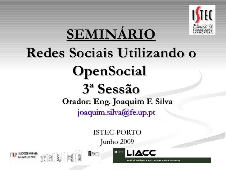 SEMINÁRIO Redes Sociais Utilizando o OpenSocial 3ª Sessão Orador: Eng. Joaquim F. Silva [email_address]   ISTEC-PORTO Jun...
