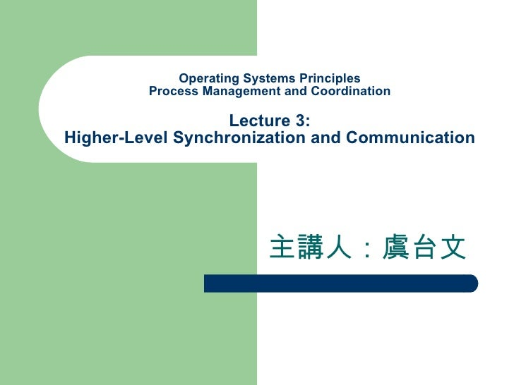 Operating Systems Principles Process Management and Coordination Lecture 3: Higher-Level Synchronization and Communication...