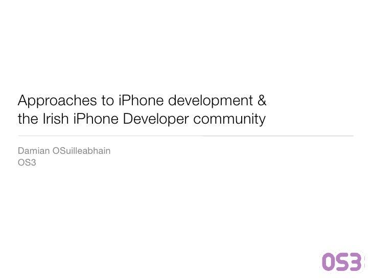 Approaches to iPhone development & the Irish iPhone Developer community Damian OSuilleabhain OS3