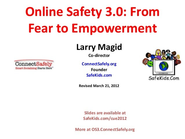 Online Safety 3.0: From Fear to Empowerment Larry Magid Co-director ConnectSafely.org Founder SafeKids.com Revised March 2...