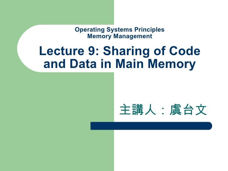 Operating Systems Principles Memory Management Lecture 9: Sharing of Code and Data in Main Memory 主講人:虞台文