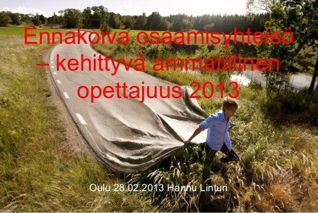 Ennakoiva osaamisyhteisö – kehittyvä ammatillinen     opettajuus 2013      Oulu 28.02.2013 Hannu Linturi